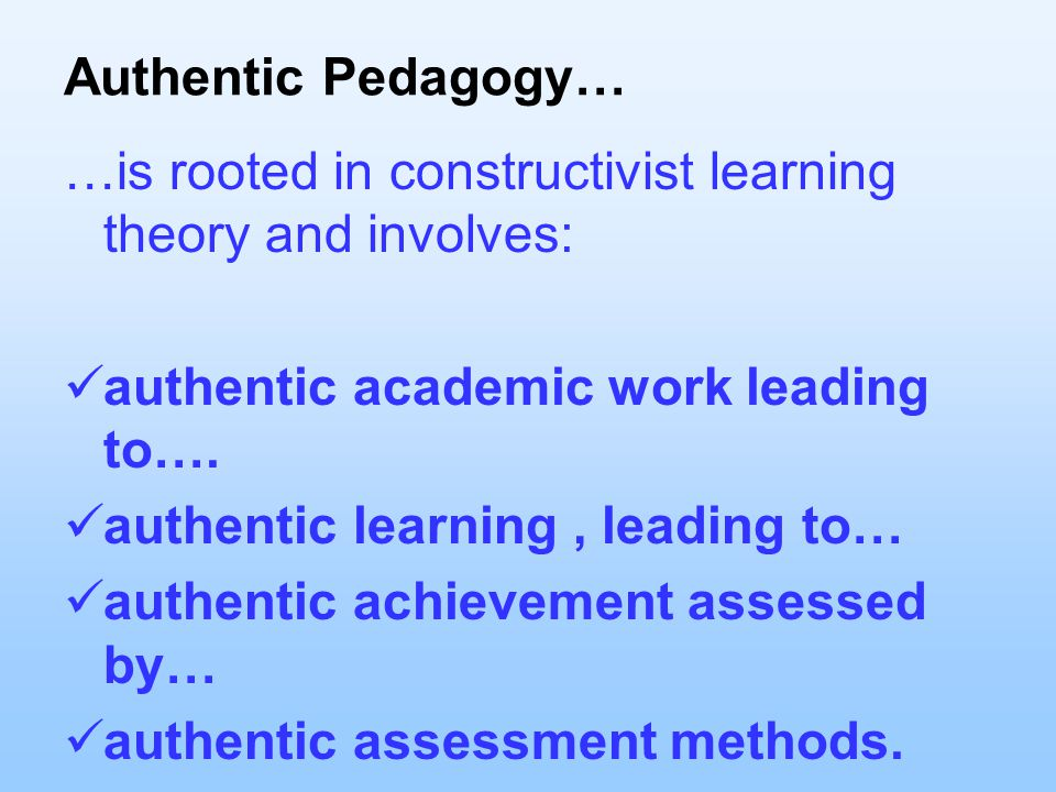 Authentic Pedagogy… …is rooted in constructivist learning theory and involves: authentic academic work leading to….