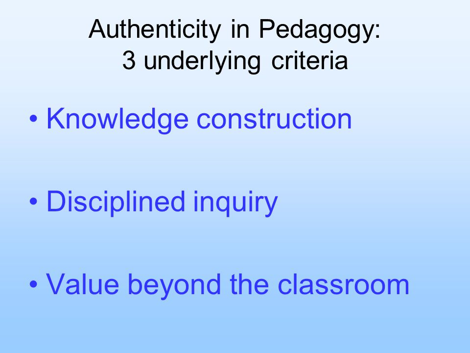 Authenticity in Pedagogy: 3 underlying criteria Knowledge construction Disciplined inquiry Value beyond the classroom
