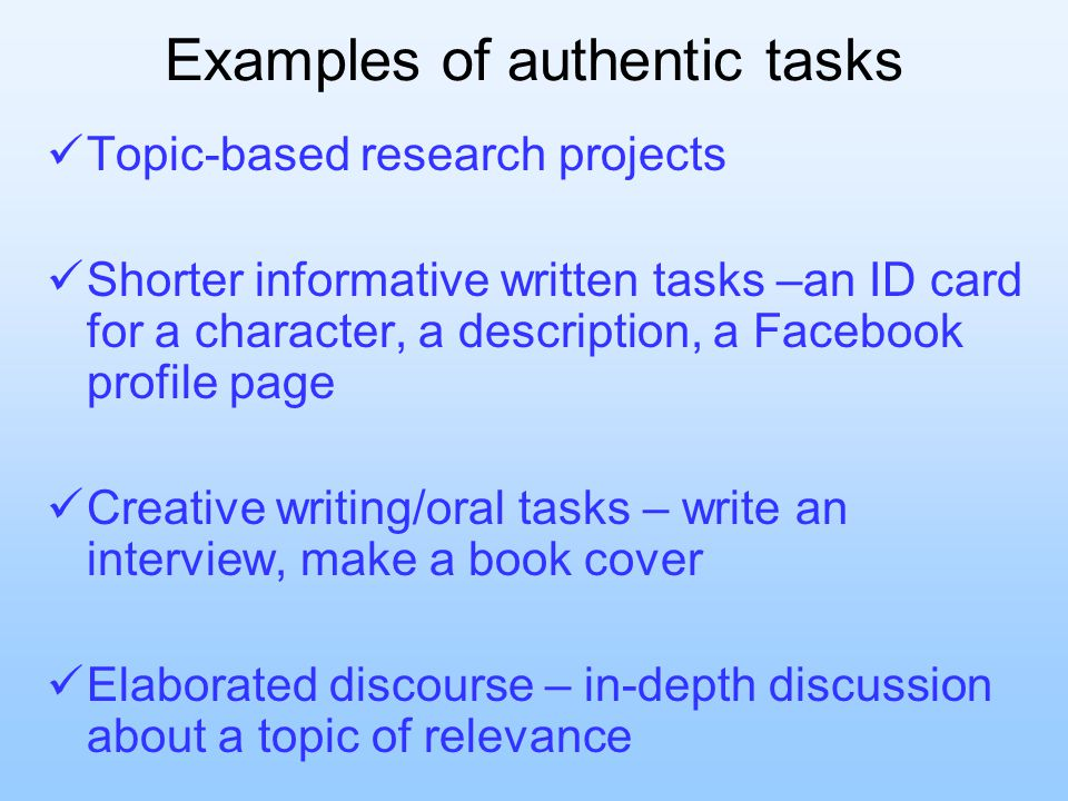 Examples of authentic tasks Topic-based research projects Shorter informative written tasks –an ID card for a character, a description, a Facebook profile page Creative writing/oral tasks – write an interview, make a book cover Elaborated discourse – in-depth discussion about a topic of relevance