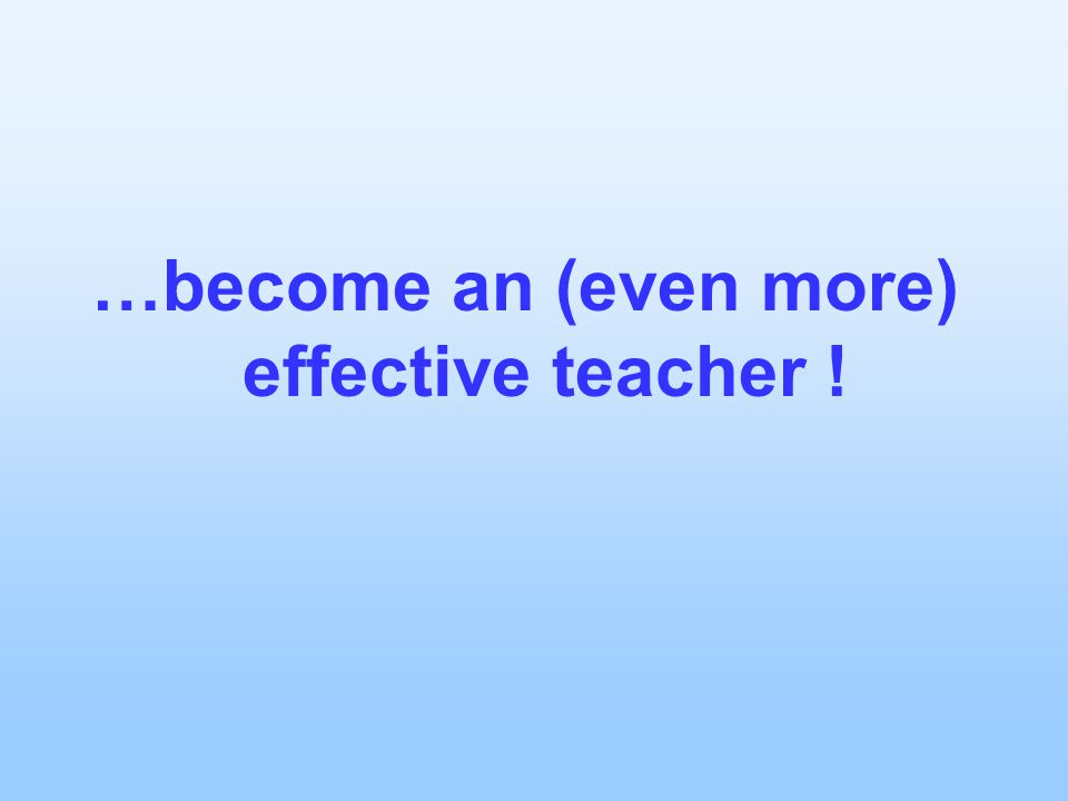 …become an (even more) effective teacher !