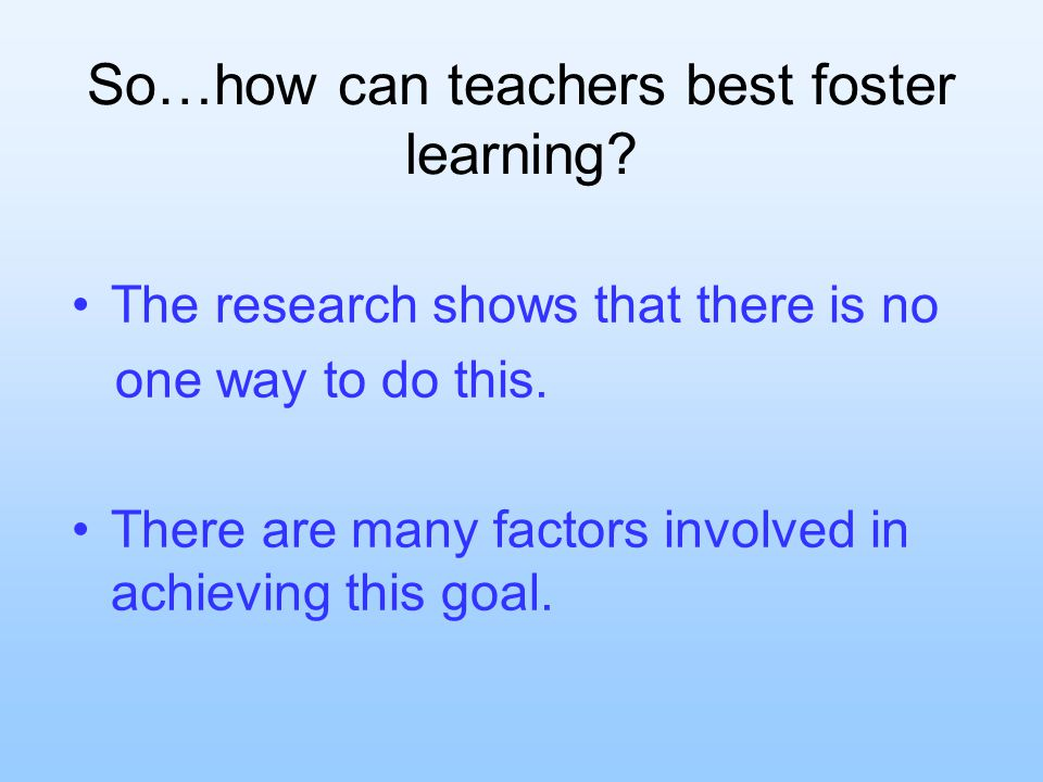 So…how can teachers best foster learning. The research shows that there is no one way to do this.