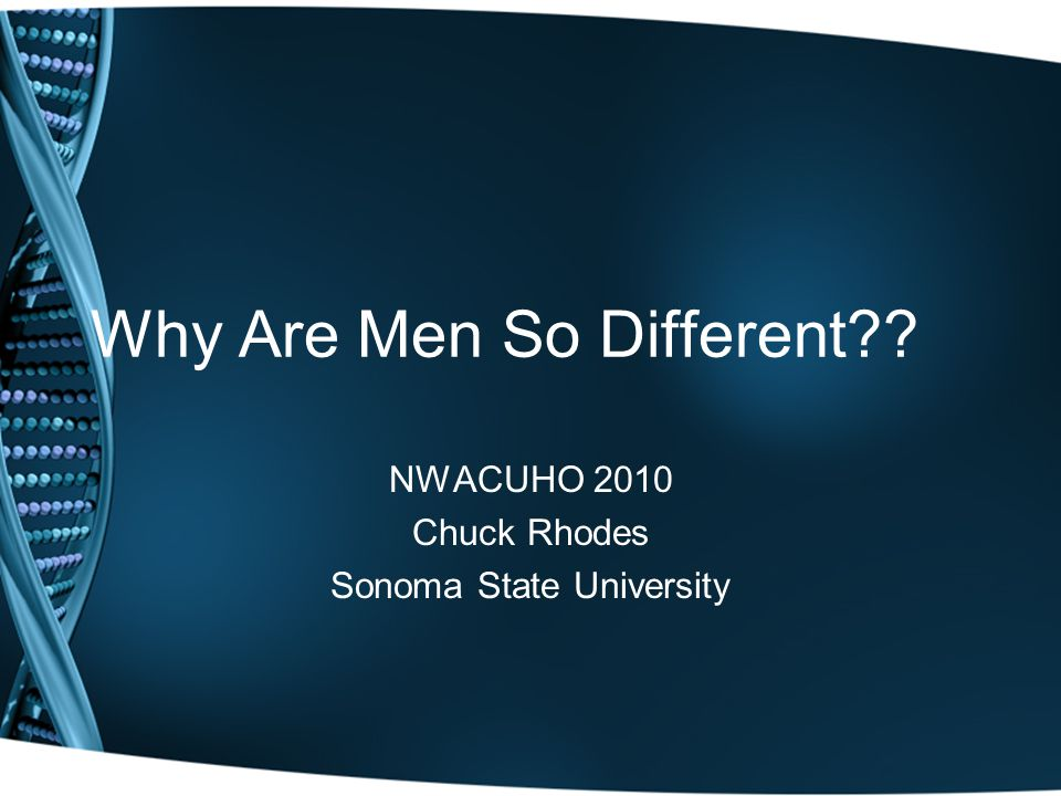 Why Are Men So Different?? NWACUHO 2010 Chuck Rhodes Sonoma State University