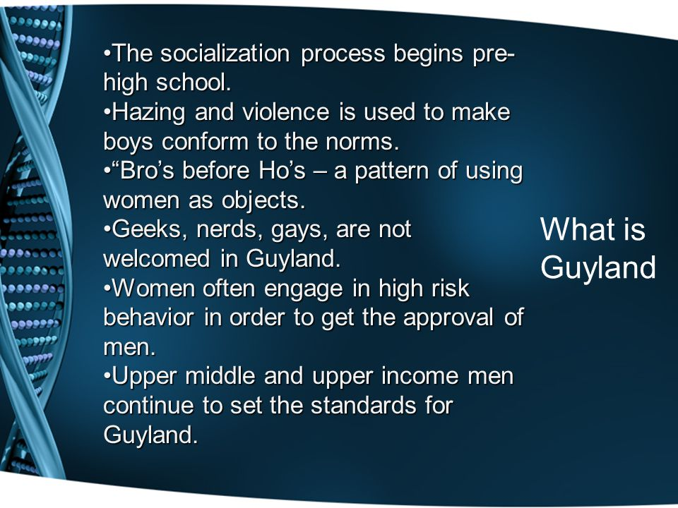 What is Guyland The socialization process begins pre- high school.The socialization process begins pre- high school. Hazing and violence is used to ma