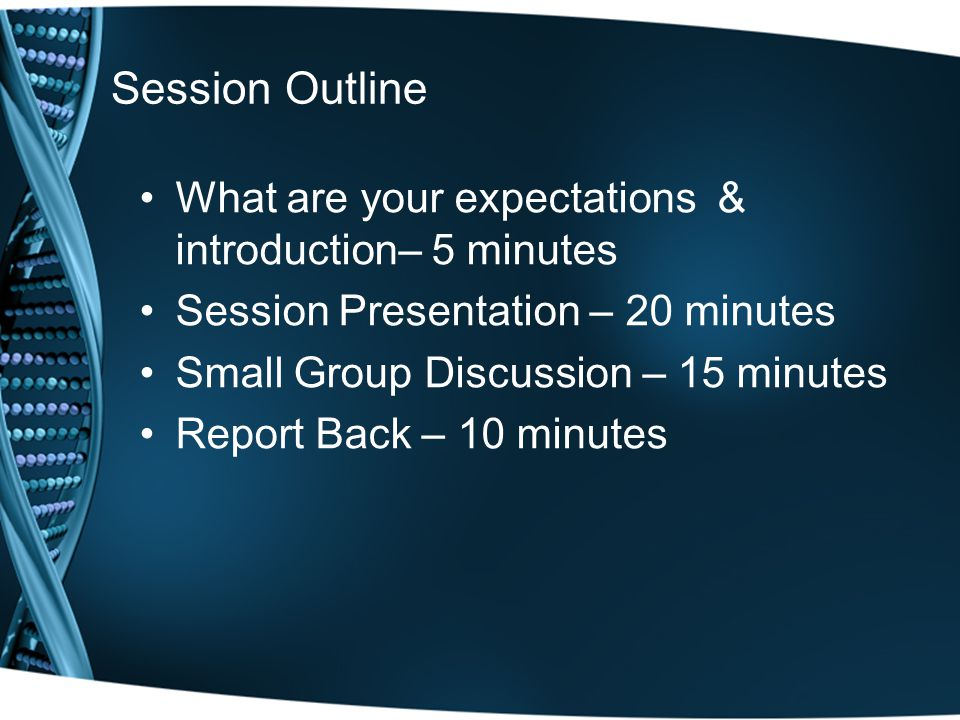 Session Outline What are your expectations & introduction– 5 minutes Session Presentation – 20 minutes Small Group Discussion – 15 minutes Report Back