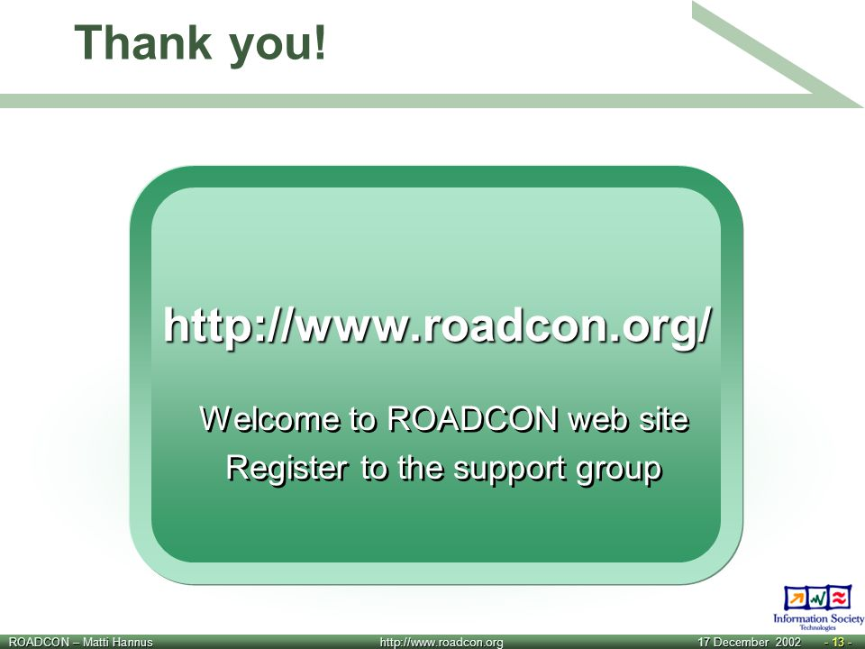 ROADCON – Matti Hannus http://www.roadcon.org 17 December 2002- 13 - Thank you!http://www.roadcon.org/ Welcome to ROADCON web site Register to the sup