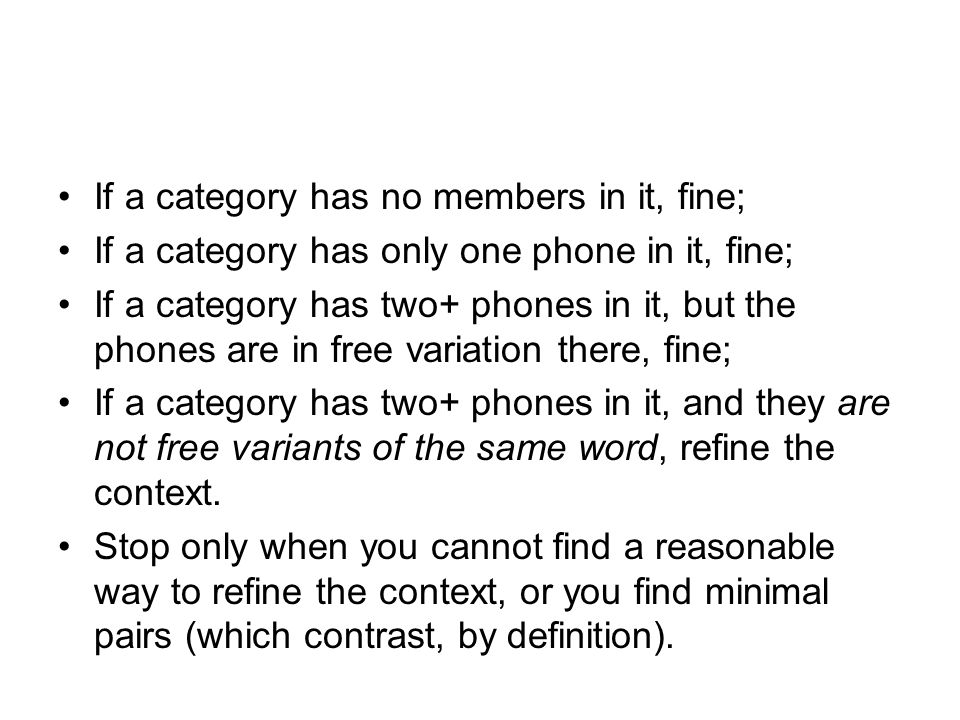 If a category has no members in it, fine; If a category has only one phone in it, fine; If a category has two+ phones in it, but the phones are in free variation there, fine; If a category has two+ phones in it, and they are not free variants of the same word, refine the context.