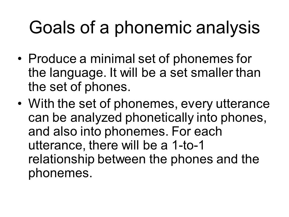Goals of a phonemic analysis Produce a minimal set of phonemes for the language.