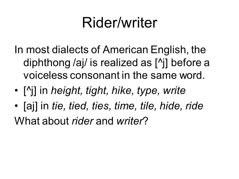 Rider/writer In most dialects of American English, the diphthong /aj/ is realized as [^j] before a voiceless consonant in the same word.