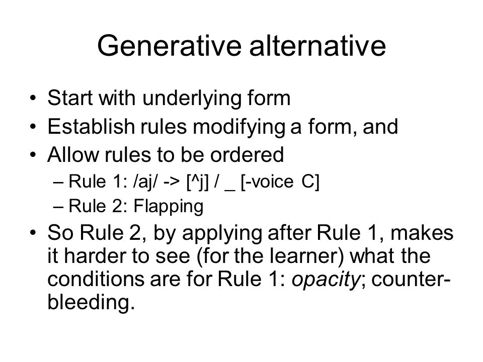 Generative alternative Start with underlying form Establish rules modifying a form, and Allow rules to be ordered –Rule 1: /aj/ -> [^j] / _ [-voice C] –Rule 2: Flapping So Rule 2, by applying after Rule 1, makes it harder to see (for the learner) what the conditions are for Rule 1: opacity; counter- bleeding.
