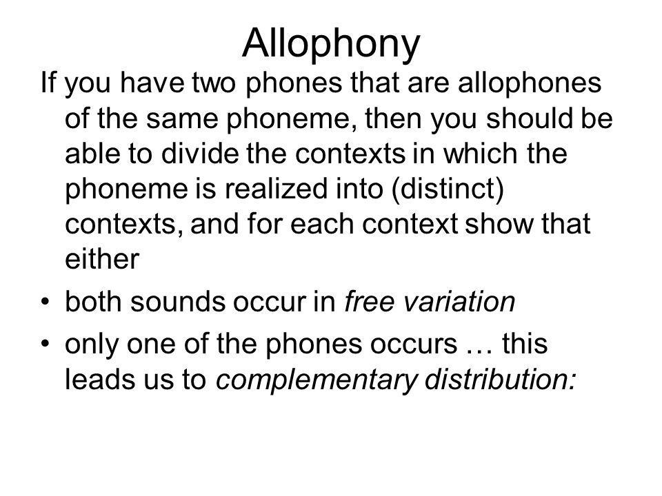 Allophony If you have two phones that are allophones of the same phoneme, then you should be able to divide the contexts in which the phoneme is realized into (distinct) contexts, and for each context show that either both sounds occur in free variation only one of the phones occurs … this leads us to complementary distribution: