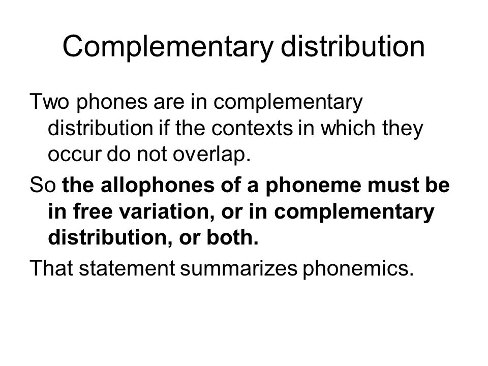 Complementary distribution Two phones are in complementary distribution if the contexts in which they occur do not overlap.