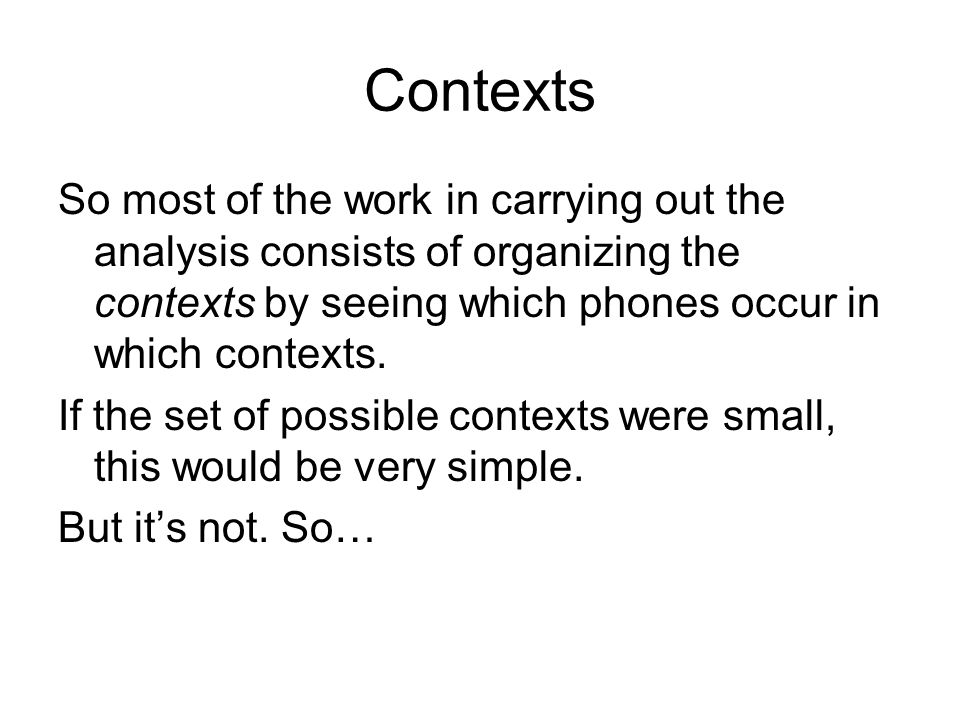 Contexts So most of the work in carrying out the analysis consists of organizing the contexts by seeing which phones occur in which contexts.