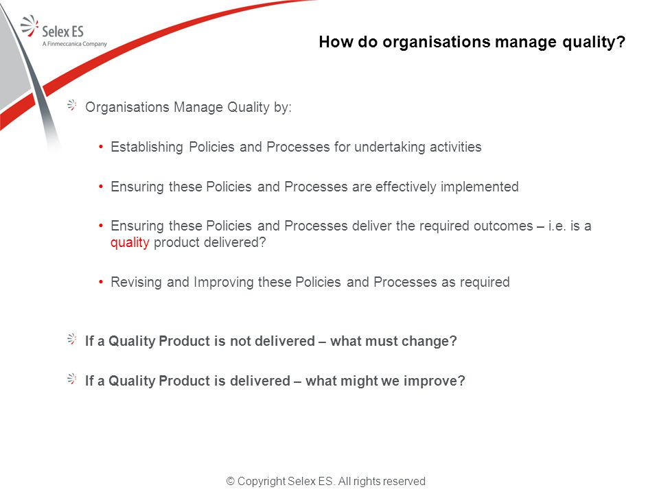 © Copyright Selex ES. All rights reserved How do organisations manage quality? Organisations Manage Quality by: Establishing Policies and Processes fo