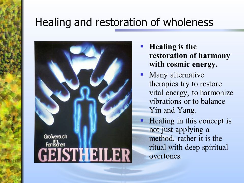 Healing and restoration of wholeness  Healing is the restoration of harmony with cosmic energy.  Many alternative therapies try to restore vital ene