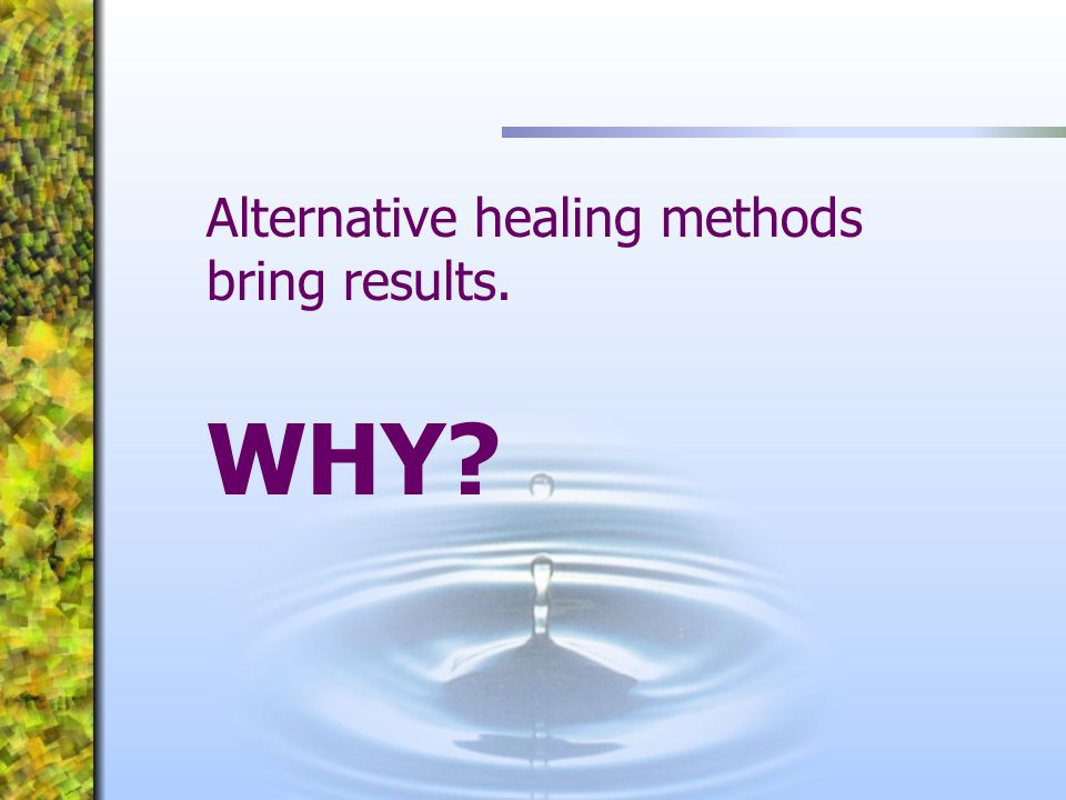 Alternative healing methods bring results. WHY?