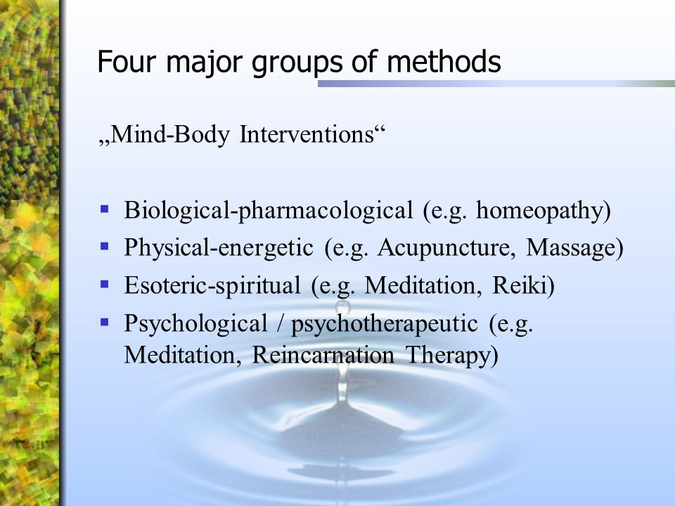 "Four major groups of methods ""Mind-Body Interventions""  Biological-pharmacological (e.g. homeopathy)  Physical-energetic (e.g. Acupuncture, Massage)"