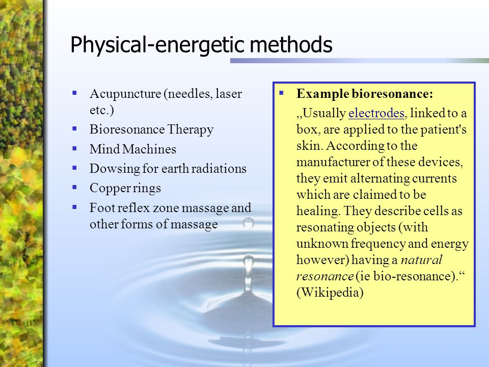Physical-energetic methods  Acupuncture (needles, laser etc.)  Bioresonance Therapy  Mind Machines  Dowsing for earth radiations  Copper rings 