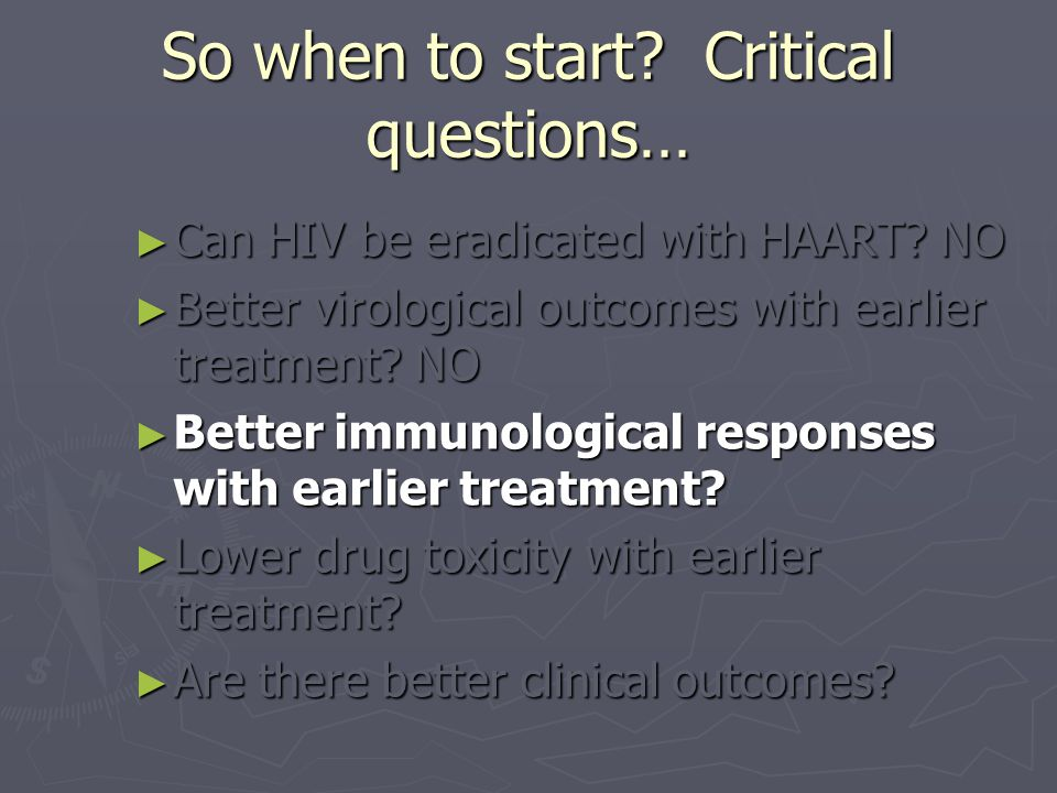 So when to start? Critical questions… ► Can HIV be eradicated with HAART? NO ► Better virological outcomes with earlier treatment? NO ► Better immunol