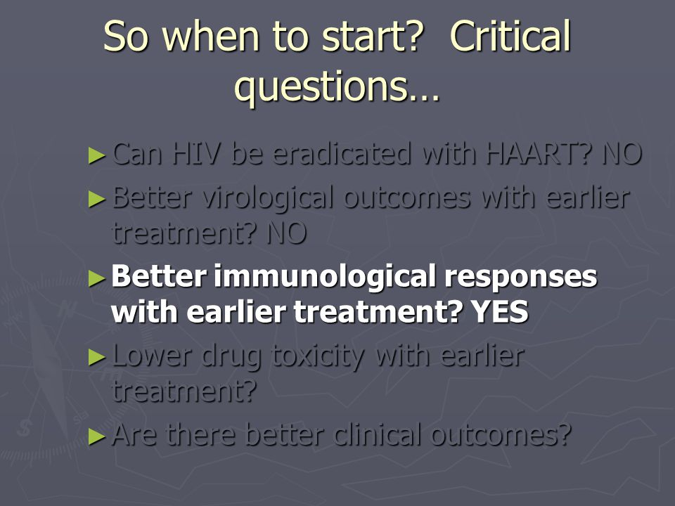 So when to start. Critical questions… ► Can HIV be eradicated with HAART.
