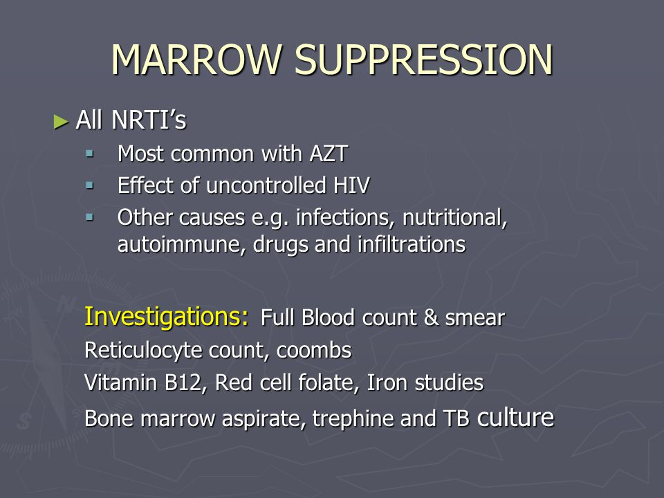 MARROW SUPPRESSION ► All NRTI's  Most common with AZT  Effect of uncontrolled HIV  Other causes e.g. infections, nutritional, autoimmune, drugs and