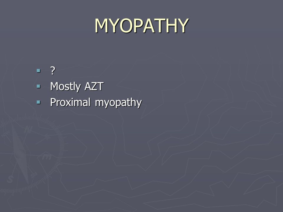 MYOPATHY  ?  Mostly AZT  Proximal myopathy