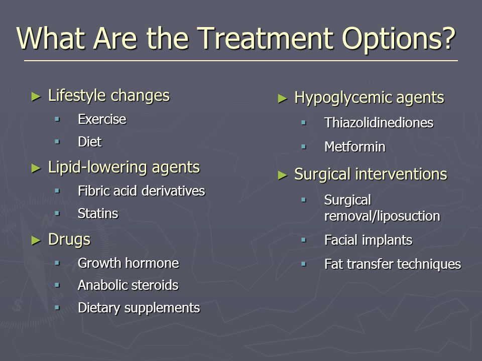 What Are the Treatment Options? ► Lifestyle changes  Exercise  Diet ► Lipid-lowering agents  Fibric acid derivatives  Statins ► Drugs  Growth hor