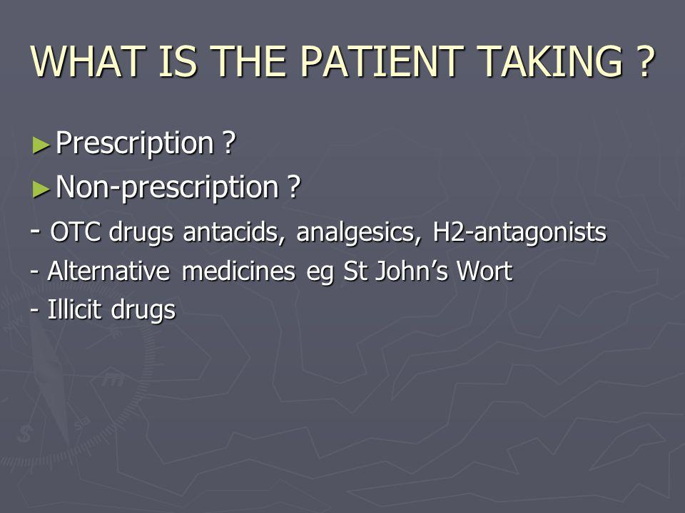 WHAT IS THE PATIENT TAKING . ► Prescription . ► Non-prescription .