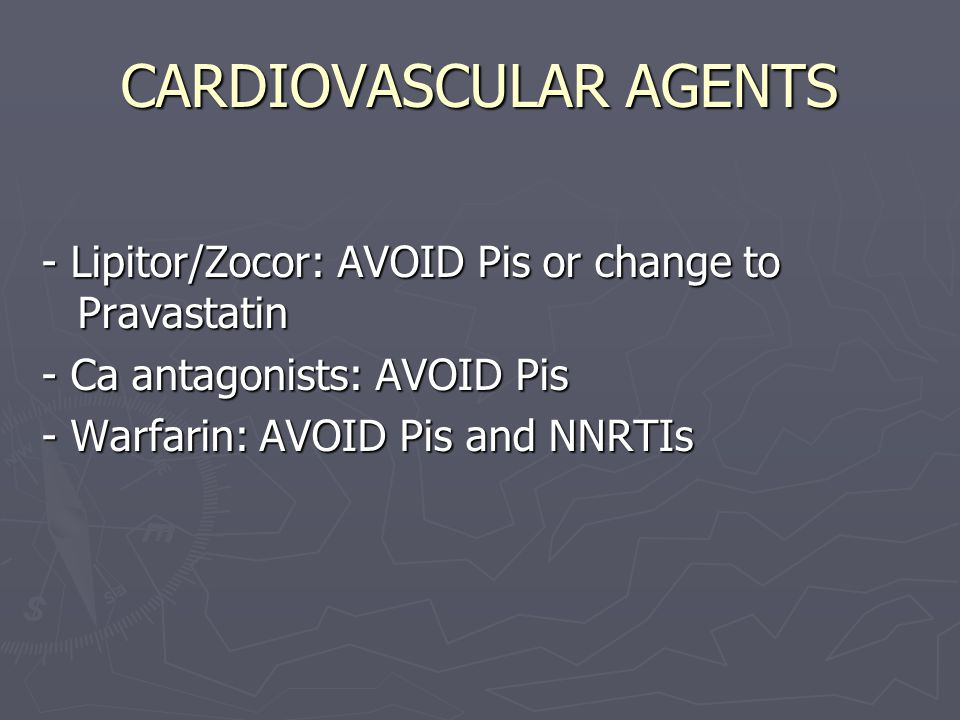CARDIOVASCULAR AGENTS - Lipitor/Zocor: AVOID Pis or change to Pravastatin - Ca antagonists: AVOID Pis - Warfarin: AVOID Pis and NNRTIs