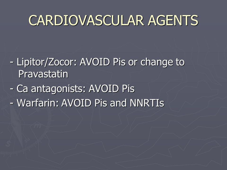 CARDIOVASCULAR AGENTS - Lipitor/Zocor: AVOID Pis or change to Pravastatin - Ca antagonists: AVOID Pis - Warfarin: AVOID Pis and NNRTIs
