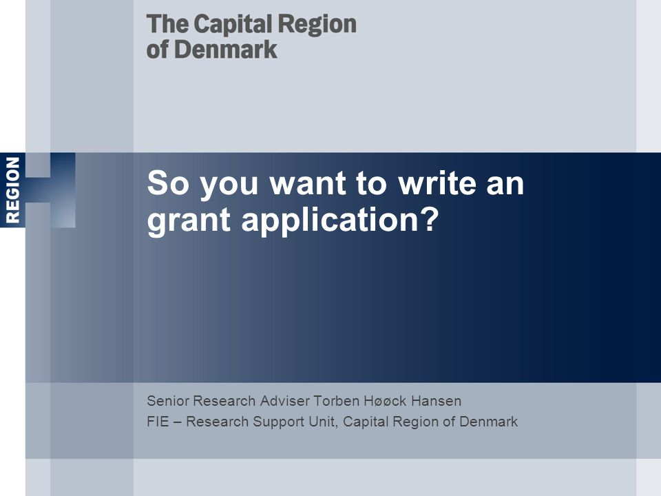 So you want to write an grant application? Senior Research Adviser Torben Høøck Hansen FIE – Research Support Unit, Capital Region of Denmark