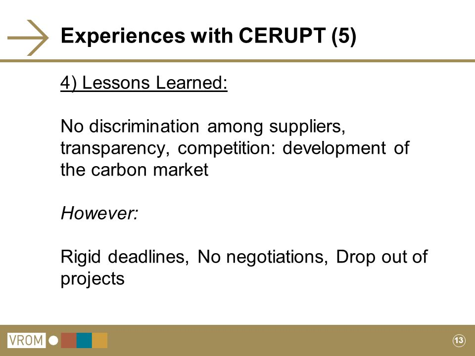 13 Experiences with CERUPT (5) 4) Lessons Learned: No discrimination among suppliers, transparency, competition: development of the carbon market However: Rigid deadlines, No negotiations, Drop out of projects