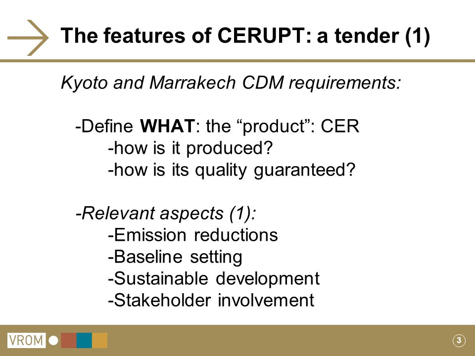 3 The features of CERUPT: a tender (1) Kyoto and Marrakech CDM requirements: -Define WHAT: the product : CER -how is it produced.