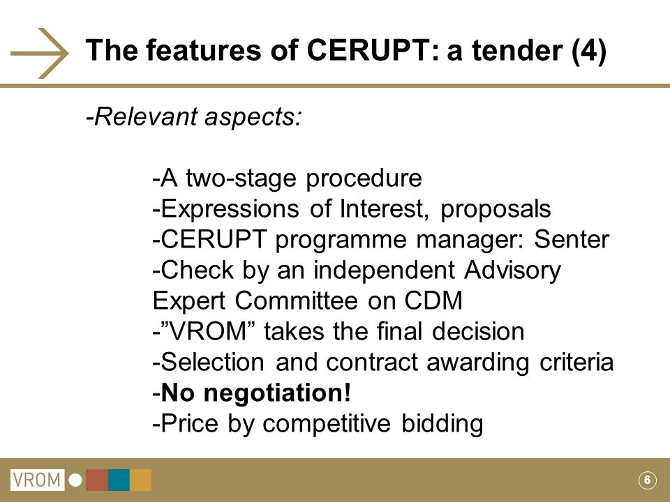6 The features of CERUPT: a tender (4) -Relevant aspects: -A two-stage procedure -Expressions of Interest, proposals -CERUPT programme manager: Senter -Check by an independent Advisory Expert Committee on CDM - VROM takes the final decision -Selection and contract awarding criteria -No negotiation.