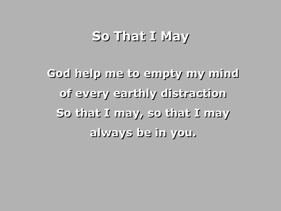 God help me to empty my heart of every false separation So that I may, so that I may always be in you.