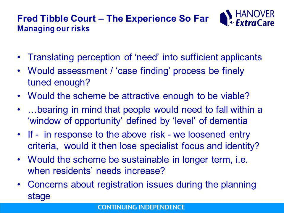 Fred Tibble Court – The Experience So Far Managing our risks Translating perception of 'need' into sufficient applicants Would assessment / 'case finding' process be finely tuned enough.