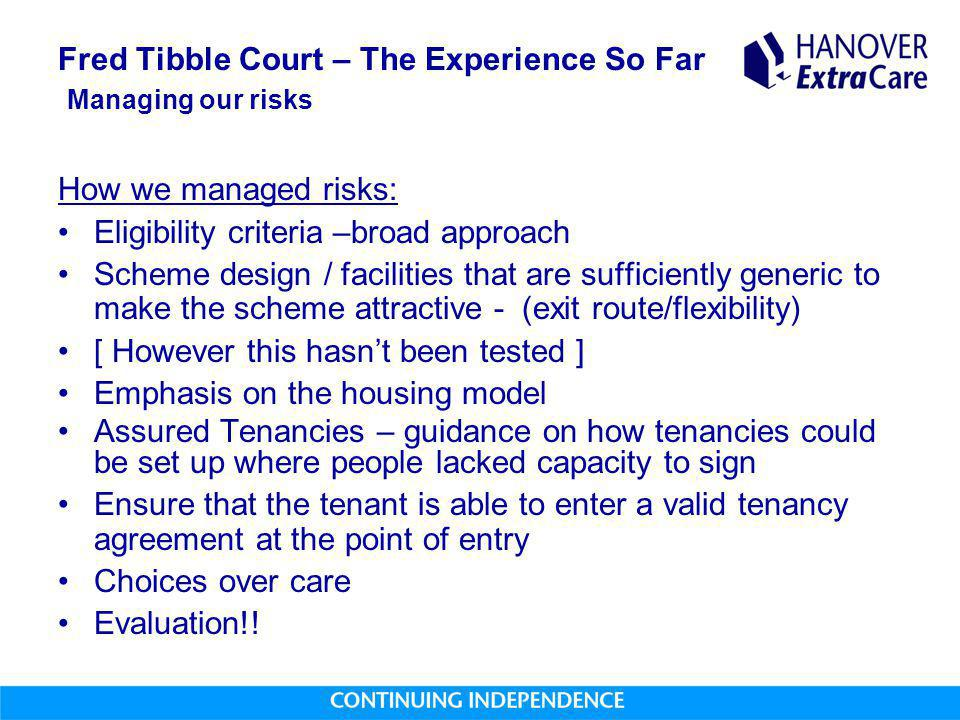 Fred Tibble Court – The Experience So Far Managing our risks How we managed risks: Eligibility criteria –broad approach Scheme design / facilities tha