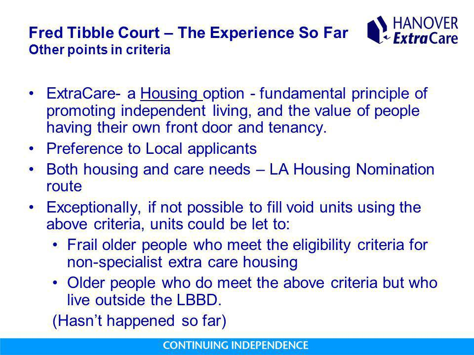Fred Tibble Court – The Experience So Far Other points in criteria ExtraCare- a Housing option - fundamental principle of promoting independent living, and the value of people having their own front door and tenancy.