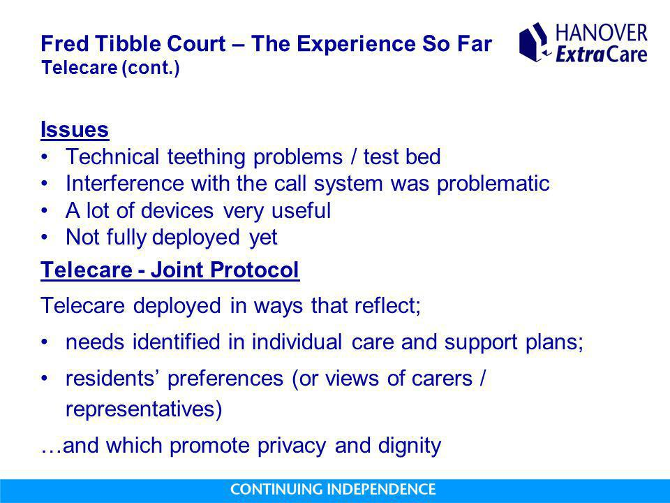 Fred Tibble Court – The Experience So Far Telecare (cont.) Issues Technical teething problems / test bed Interference with the call system was problematic A lot of devices very useful Not fully deployed yet Telecare - Joint Protocol Telecare deployed in ways that reflect; needs identified in individual care and support plans; residents' preferences (or views of carers / representatives) …and which promote privacy and dignity
