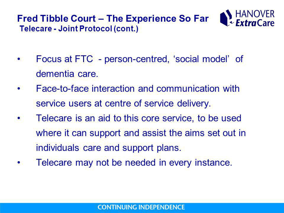 Fred Tibble Court – The Experience So Far Telecare - Joint Protocol (cont.) Focus at FTC - person-centred, 'social model' of dementia care.