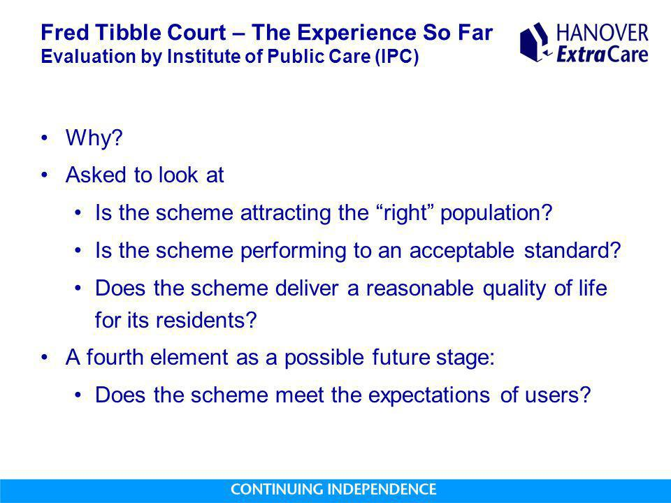 """Fred Tibble Court – The Experience So Far Evaluation by Institute of Public Care (IPC) Why? Asked to look at Is the scheme attracting the """"right"""" popu"""
