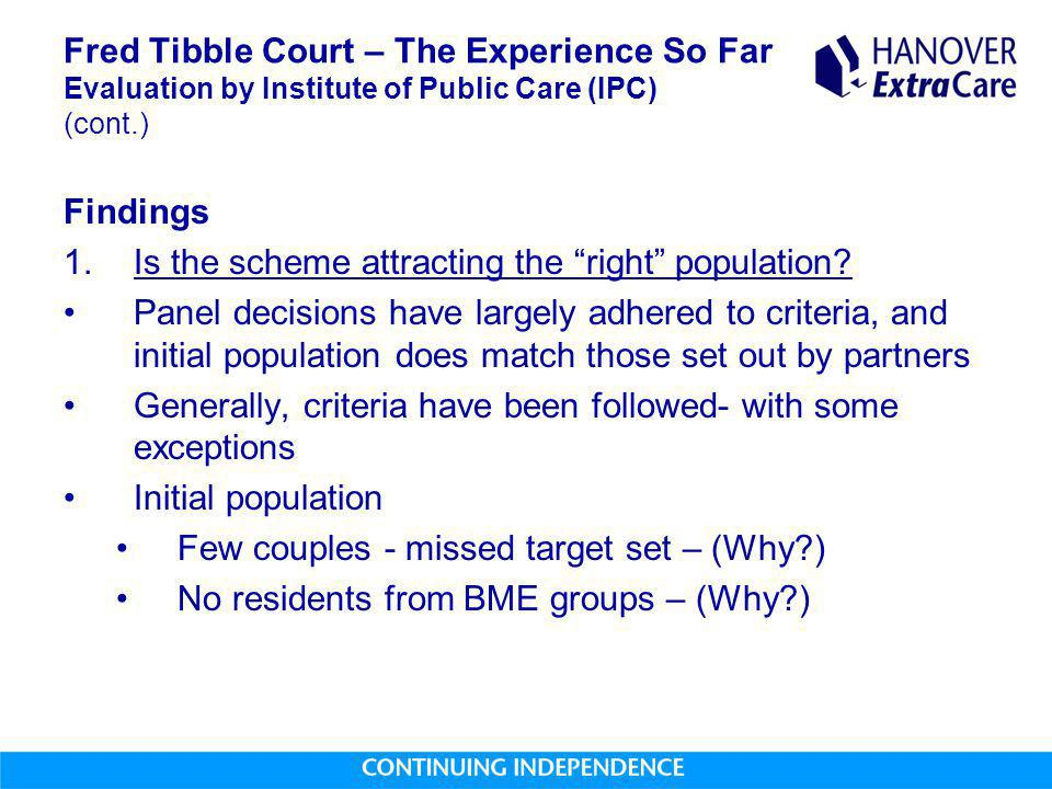 Fred Tibble Court – The Experience So Far Evaluation by Institute of Public Care (IPC) (cont.) Findings 1.Is the scheme attracting the right population.