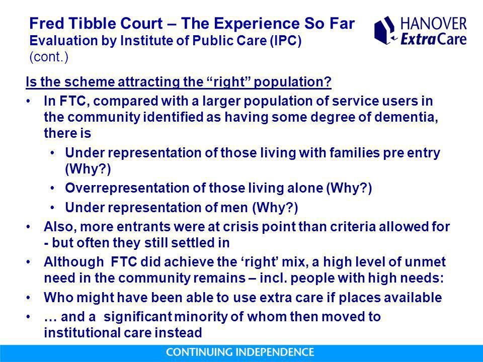 Fred Tibble Court – The Experience So Far Evaluation by Institute of Public Care (IPC) (cont.) Is the scheme attracting the right population.