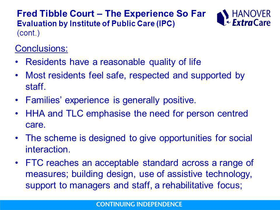 Fred Tibble Court – The Experience So Far Evaluation by Institute of Public Care (IPC) (cont.) Conclusions: Residents have a reasonable quality of life Most residents feel safe, respected and supported by staff.