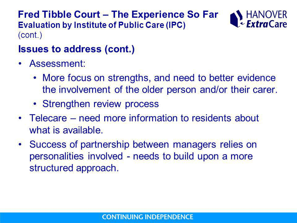 Fred Tibble Court – The Experience So Far Evaluation by Institute of Public Care (IPC) (cont.) Issues to address (cont.) Assessment: More focus on strengths, and need to better evidence the involvement of the older person and/or their carer.