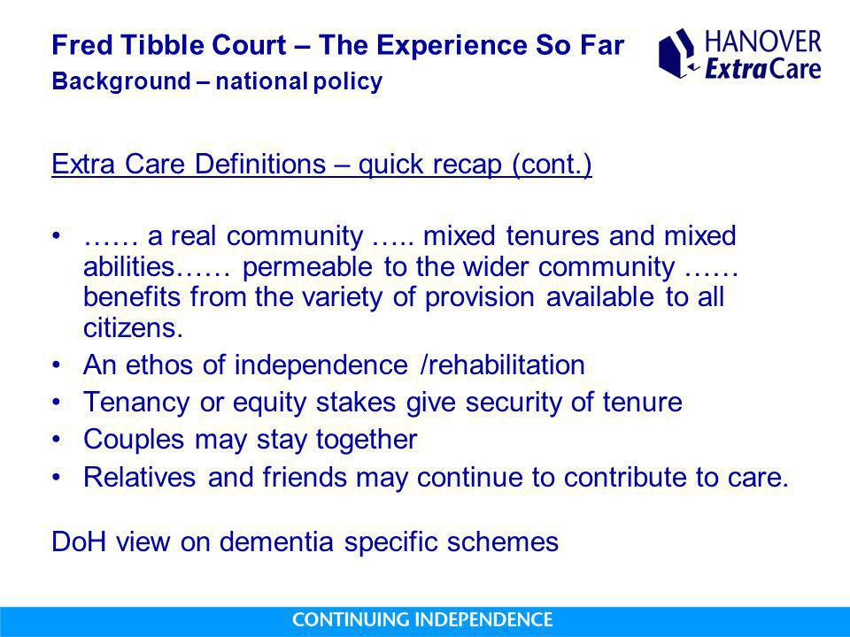 Fred Tibble Court – The Experience So Far Background – national policy Extra Care Definitions – quick recap (cont.) …… a real community ….. mixed tenu