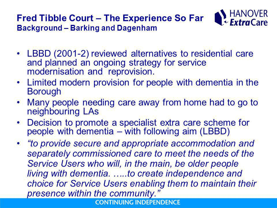 Fred Tibble Court – The Experience So Far Background – Barking and Dagenham LBBD (2001-2) reviewed alternatives to residential care and planned an ongoing strategy for service modernisation and reprovision.