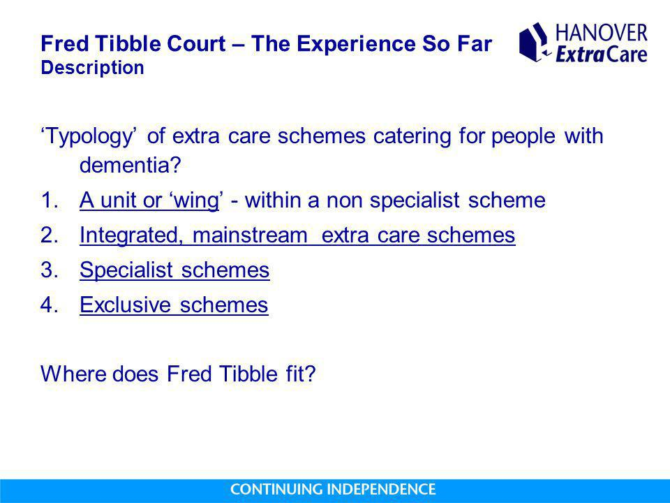 Fred Tibble Court – The Experience So Far Description 'Typology' of extra care schemes catering for people with dementia? 1.A unit or 'wing' - within