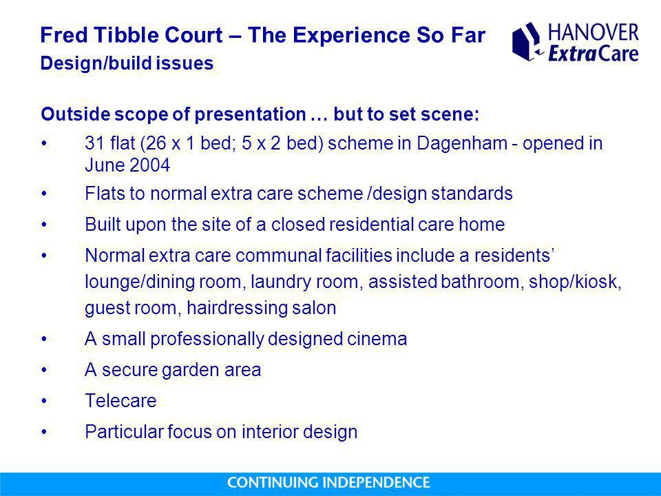Fred Tibble Court – The Experience So Far Design/build issues Outside scope of presentation … but to set scene: 31 flat (26 x 1 bed; 5 x 2 bed) scheme in Dagenham - opened in June 2004 Flats to normal extra care scheme /design standards Built upon the site of a closed residential care home Normal extra care communal facilities include a residents' lounge/dining room, laundry room, assisted bathroom, shop/kiosk, guest room, hairdressing salon A small professionally designed cinema A secure garden area Telecare Particular focus on interior design