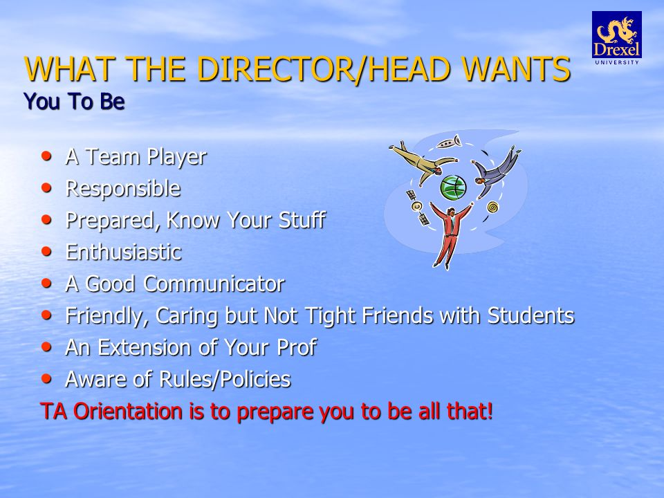 WHAT THE DIRECTOR/HEAD WANTS You To Be A Team Player A Team Player Responsible Responsible Prepared, Know Your Stuff Prepared, Know Your Stuff Enthusiastic Enthusiastic A Good Communicator A Good Communicator Friendly, Caring but Not Tight Friends with Students Friendly, Caring but Not Tight Friends with Students An Extension of Your Prof An Extension of Your Prof Aware of Rules/Policies Aware of Rules/Policies TA Orientation is to prepare you to be all that!