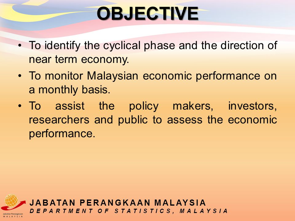 To identify the cyclical phase and the direction of near term economy. To monitor Malaysian economic performance on a monthly basis. To assist the pol